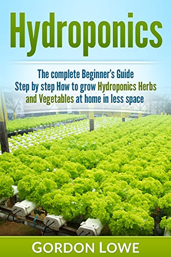 Hydroponics : The Complete Beginner's Guide Step by Step How to Grow Hydroponics Herbs and Vegetables at home in less space
