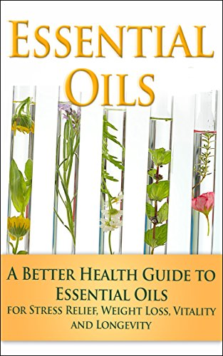 Essential Oils: A Better Health Guide to Essential Oils for Stress Relief, Weight Loss, Vitality and Longevity