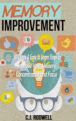Memory Improvement: 10 Quick & Easy To Learn Steps to Improve Your Memory, Concentration and Focus