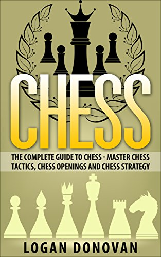 Chess: The Complete Guide To Chess - Master: Chess Tactics, Chess Openings and Chess Strategy
