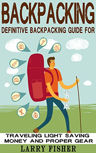 Backpacking: Definitive Backpacking Guide for Traveling Light, Saving Money, and Proper Gear
