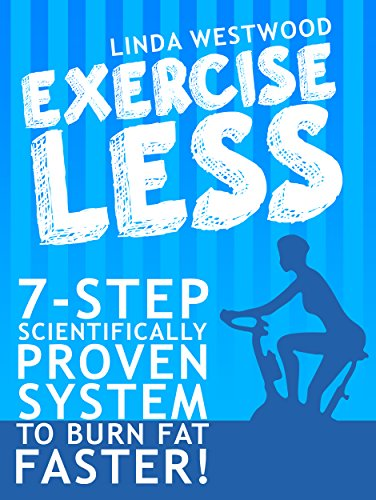 Exercise Less: 7-Step Scientifically PROVEN System To Burn Fat Faster With LESS Exercise!