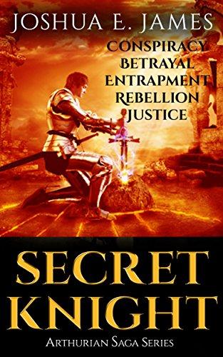 SECRET KNIGHT: Conspiracy - Betrayal - Entrapment - Rebellion - Justice: Arthurian Saga Series