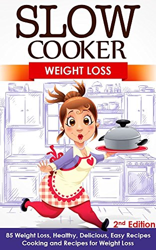 Slow Cooker: Weight Loss: 85 Weight Loss, Healthy, Delicious, Easy Recipes: Cooking and Recipes for Fat Loss - 2nd Edition