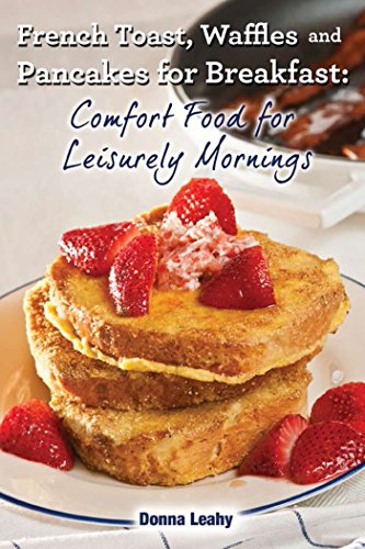 French Toast, Waffles and Pancakes for Breakfast: Comfort Food for Leisurely Mornings