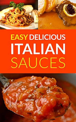 Easy Delicious Italian Sauces: Make Your Own Authentic Spaghetti, Lasagne & Pasta Sauces