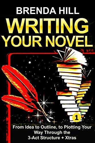 WRITING YOUR NOVEL: From Idea to Outline, to Plotting Your Way Through the 3-Act Structure + Xtras