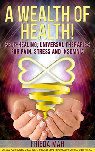 A Wealth of Health!: Self-Healing, Universal Therapies for Pain, Stress and Insomnia