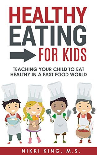 Healthy Eating for Kids: Teaching Your Child to Eat Healthy in a Fast Food World