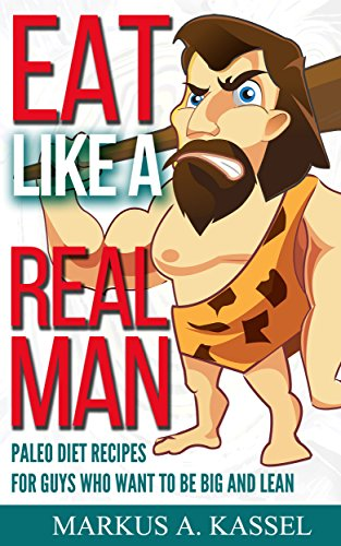Eat like a Real Man: Paleo Diet Recipes for Guys Who Want to Be Big and Lean