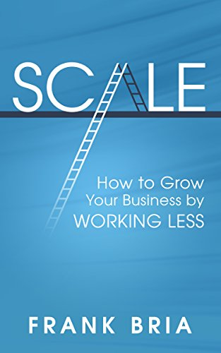 Free: Scale–How to Grow Your Business by Working Less