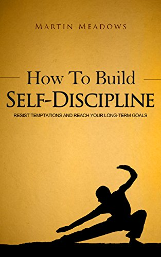 How to Build Self-Discipline: Resist Temptations and Reach Your Long-Term Goals