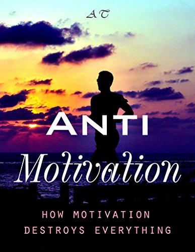 ANTI-Motivation: How motivation destroys everything