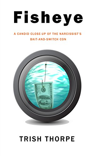 Fisheye, A Candid Close-Up of the Narcissist's Bait-and-Switch Con