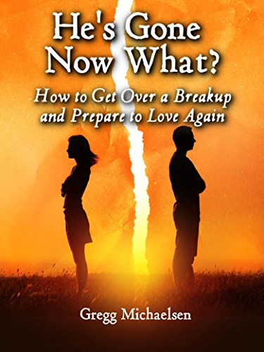 He's Gone Now What? How to Get Over a Breakup and Prepare to Love Again