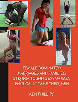 Female Dominated Marriages and Families: Strong, Tough, Sexy Women Physically Tame Their Men