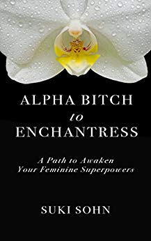 Alpha Bitch to Enchantress: A Path to Awaken Your Feminine Superpowers