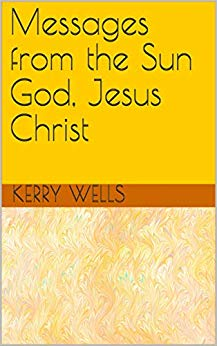 Free: Messages from the Sun God, Jesus Christ by Kerry Wells