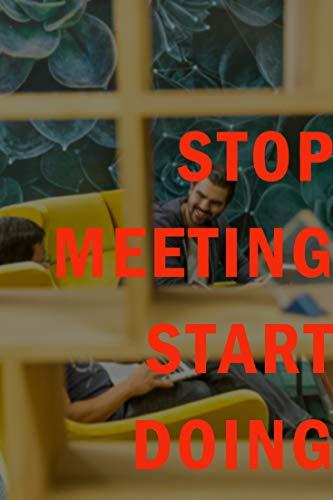 Stop Meeting Start Doing