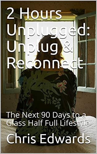 2 Hours Unplugged: Unplug & Reconnect – The Next 90 Days to a Glass Half Full Lifestyle