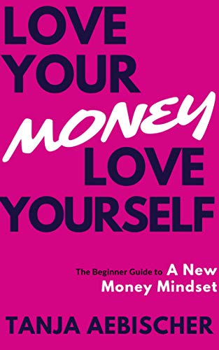 Love Your Money Love Yourself: The Beginner Guide to a New Money Mindset For Today's Woman