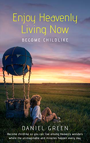 Free: Enjoy Heavenly Living Now: Become Childlike