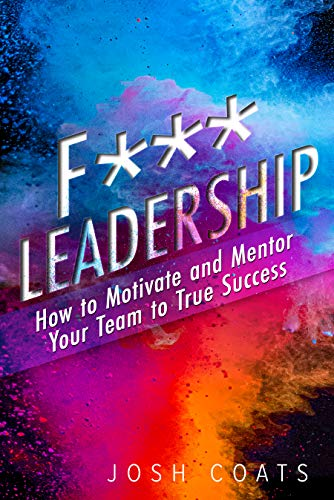 Free: F*** Leadership: How to Motivate and Mentor Your Team to True Success