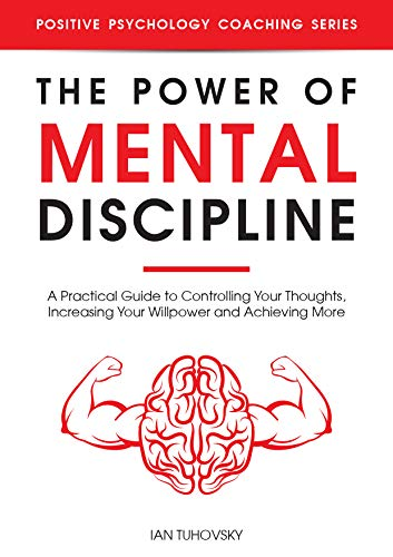 The Power of Mental Discipline: A Practical Guide to Controlling Your Thoughts, Increasing Your Willpower and Achieving More