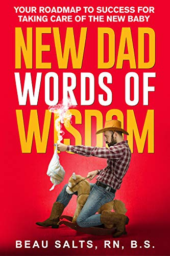 New Dad Words of Wisdom: Your Roadmap to Success For Taking Care of Your New Baby