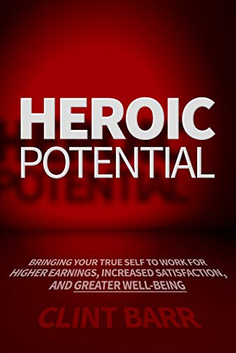 Free: Heroic Potential: Bringing Your True Self to Work for Higher Earnings, Increased Satisfaction, and Greater Well-being