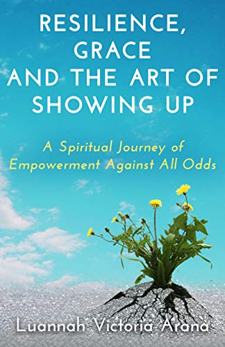 Resilience, Grace and the Art of Showing Up – A Spiritual Journey of Empowerment Against All Odds