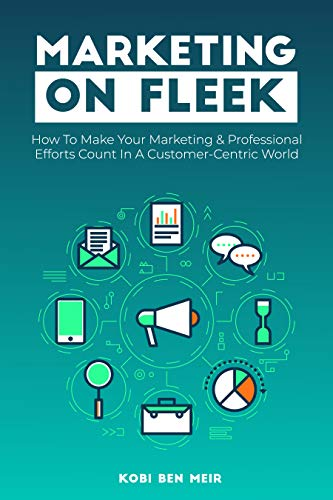 Free: Marketing on Fleek: How to Make Your Marketing & Professional Efforts Count In A Customer-Centric World