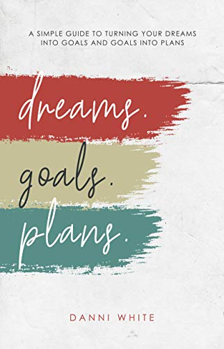 DREAMS. GOALS. PLANS.: A Simple Guide for Turning Your Dreams into Goals and Goals into Plans