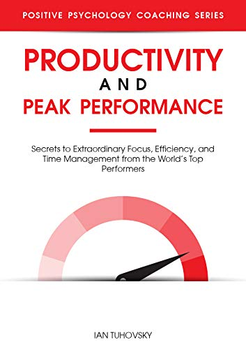 Productivity and Peak Performance: Secrets to Extraordinary Focus, Efficiency, and Time Management from the World's Top Performers