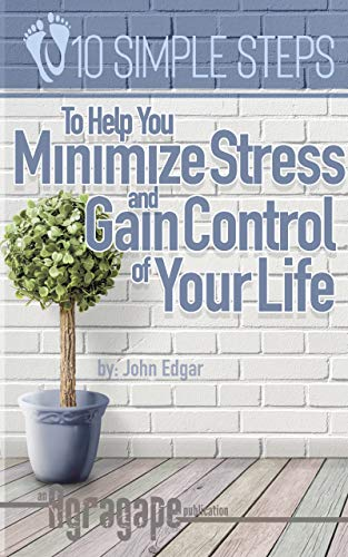 Ten Simple Steps To Help You Minimize Stress and Gain Control of Your Life