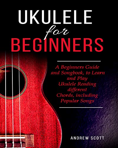Ukulele for Beginners: A Beginners Guide and Songbook to Learn and Play Ukulele, Reading Different Chords Including Popular Songs