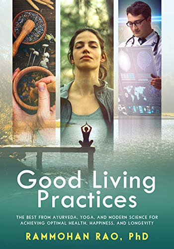 Good Living Practices: The Best From Ayurveda, Yoga, and Modern Science for Achieving Optimal Health, Happiness and Longevity