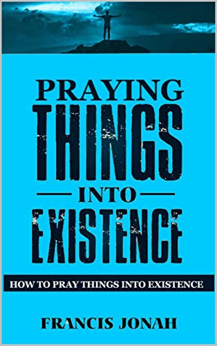 Praying Things Into Existence: How To Pray Things Into Existence