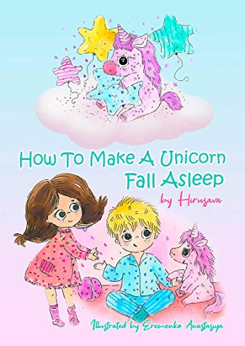 How To Make A Unicorn Fall Asleep: Unicorn Short Funny Bedtime Story with Pictures (Ages 3-6)