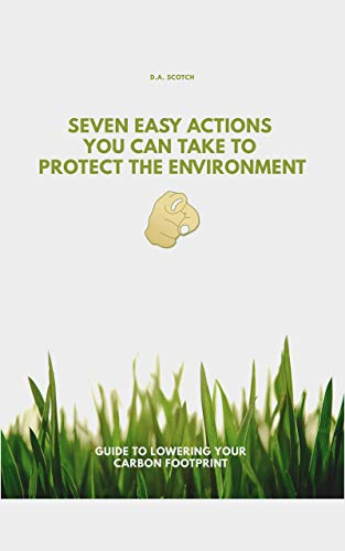 Seven Easy Actions You Can Take to Protect the Environment: Guide to lowering your carbon footprint