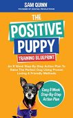 The Positive Puppy Training Blueprint: An 8 Week Step-By-Step Action Plan To Raise The  Perfect Dog Using Proven Loving & Friendly Methods