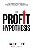 Free: The Profit Hypothesis: Uncover Willingness-To-Pay Innovate Strategy and Grow Profits